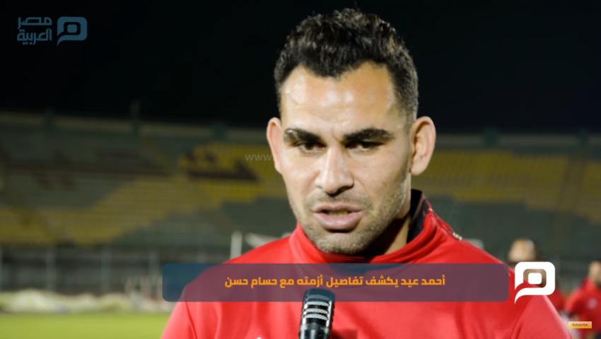 خاص بالفيديو| أحمد عيد يكشف تفاصيل أزمته مع حسام حسن